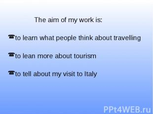 The aim of my work is: to learn what people think about travelling to lean more