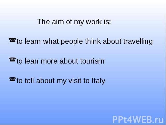 The aim of my work is: to learn what people think about travelling to lean more about tourism to tell about my visit to Italy
