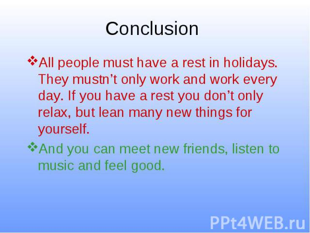 Conclusion All people must have a rest in holidays. They mustn't only work and work every day. If you have a rest you don't only relax, but lean many new things for yourself. And you can meet new friends, listen to music and feel good.