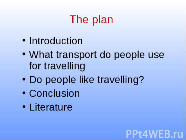The plan Introduction What transport do people use for travelling Do people like travelling? Conclusion Literature