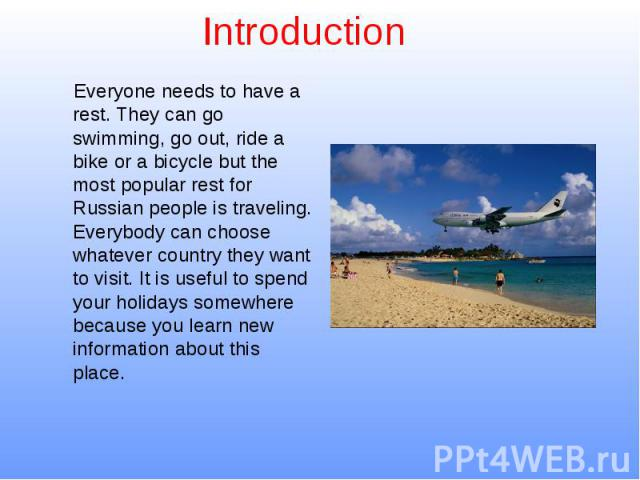 Introduction Everyone needs to have a rest. They can go swimming, go out, ride a bike or a bicycle but the most popular rest for Russian people is traveling. Everybody can choose whatever country they want to visit. It is useful to spend your holida…