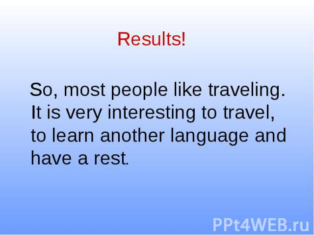 Results! So, most people like traveling. It is very interesting to travel, to learn another language and have a rest.