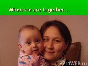 When we are together…