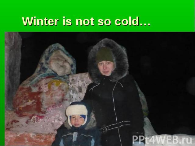 Winter is not so cold…