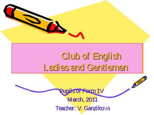 Club of English Ladies and Gentlemen Pupils of Form 1V March, 2011 Teacher: V. G