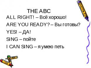 THE ABC ALL RIGHT! – Всё хорошо! ARE YOU READY? – Вы готовы? YES! – ДА! SING – п
