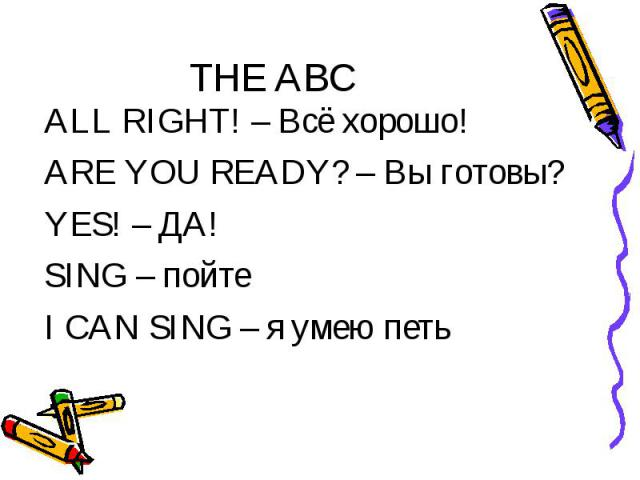 THE ABC ALL RIGHT! – Всё хорошо! ARE YOU READY? – Вы готовы? YES! – ДА! SING – пойте I CAN SING – я умею петь