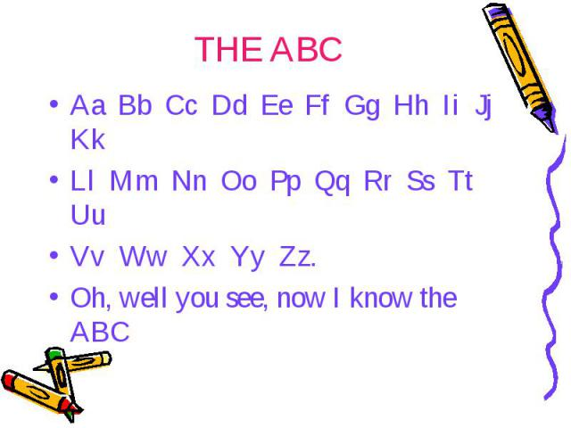 THE ABC Aa Bb Cc Dd Ee Ff Gg Hh Ii Jj Kk Ll Mm Nn Oo Pp Qq Rr Ss Tt Uu Vv Ww Xx Yy Zz. Oh, well you see, now I know the ABC