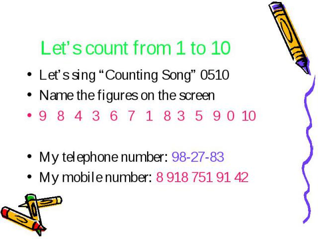 "Let's count from 1 to 10 Let's sing ""Counting Song"" 0510 Name the figures on the screen 9 8 4 3 6 7 1 8 3 5 9 0 10 My telephone number: 98-27-83 My mobile number: 8 918 751 91 42"