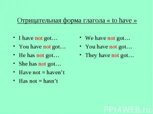 Отрицательная форма глагола « to have » I have not got… You have not got… He has
