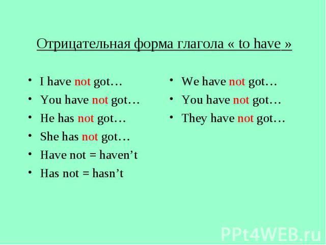 Отрицательная форма глагола « to have » I have not got… You have not got… He has not got… She has not got… Have not = haven't Has not = hasn't