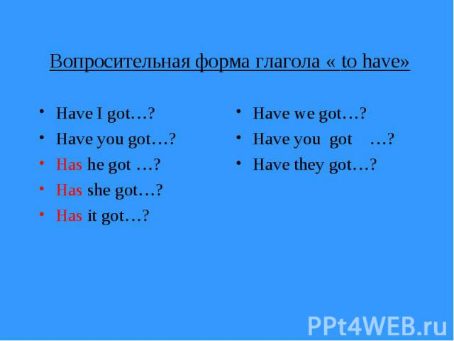 Вопросительная форма глагола « to have» Have I got…? Have you got…? Has he got …? Has she got…? Has it got…?