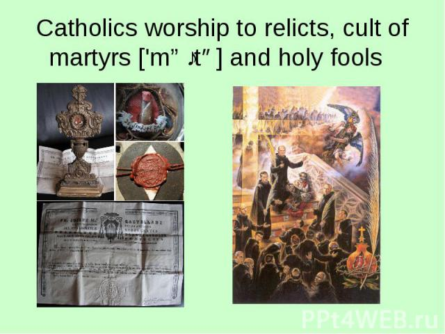 Catholics worship to relicts, cult of martyrs ['mɑːtə] and holy fools