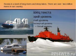 Russia is a land of long rivers and deep lakes. There are over two million river
