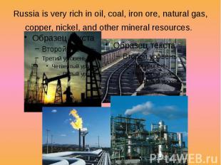 Russia is very rich in oil, coal, iron ore, natural gas, copper, nickel, and oth