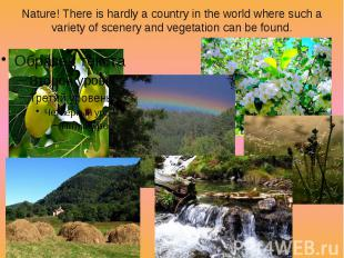Nature! There is hardly a country in the world where such a variety of scenery a