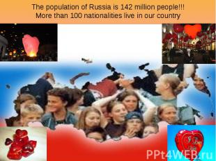 The population of Russia is 142 million people!!! More than 100 nationalities li