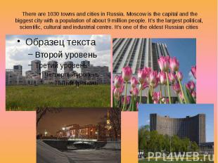 There are 1030 towns and cities in Russia. Moscow is the capital and the biggest