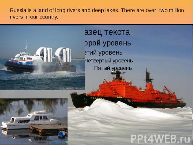 Russia is a land of long rivers and deep lakes. There are over two million rivers in our country.