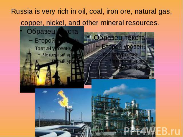 Russia is very rich in oil, coal, iron ore, natural gas, copper, nickel, and other mineral resources.
