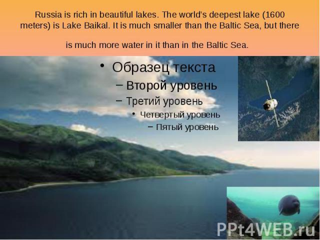 Russia is rich in beautiful lakes. The world's deepest lake (1600 meters) is Lake Baikal. It is much smaller than the Baltic Sea, but there is much more water in it than in the Baltic Sea.