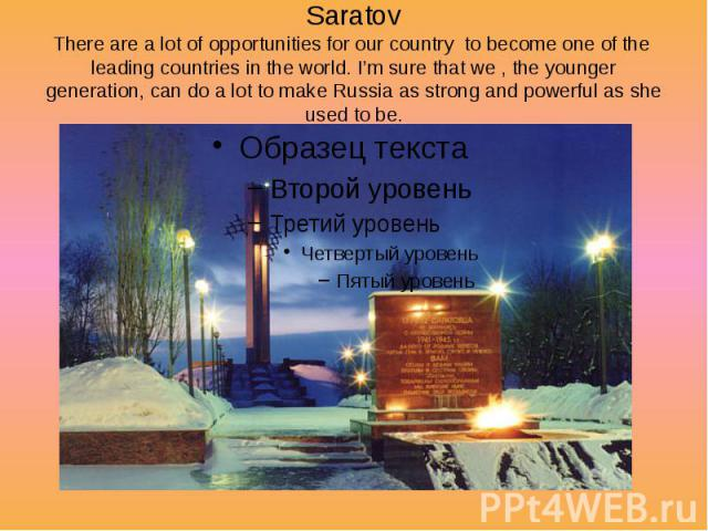 Saratov There are a lot of opportunities for our country to become one of the leading countries in the world. I'm sure that we , the younger generation, can do a lot to make Russia as strong and powerful as she used to be.