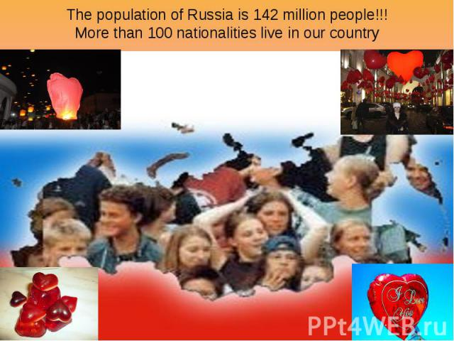 The population of Russia is 142 million people!!! More than 100 nationalities live in our country