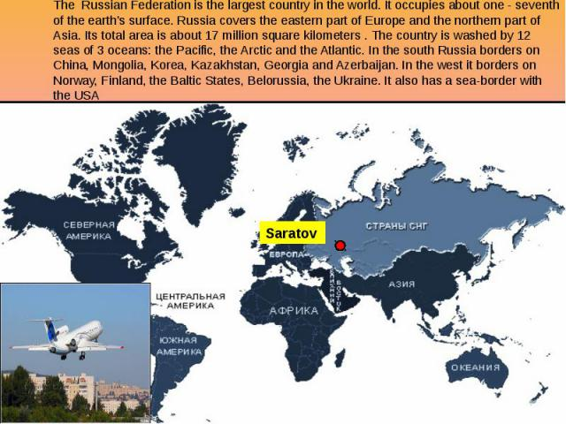 The Russian Federation is the largest country in the world. It occupies about one - seventh of the earth's surface. Russia covers the eastern part of Europe and the northern part of Asia. Its total area is about 17 million square kilometers . The co…