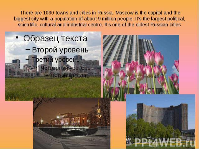 There are 1030 towns and cities in Russia. Moscow is the capital and the biggest city with a population of about 9 million people. It's the largest political, scientific, cultural and industrial centre. It's one of the oldest Russian cities