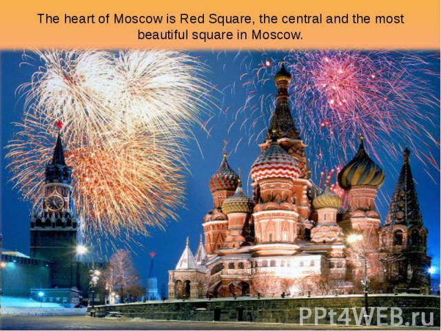 The heart of Moscow is Red Square, the central and the most beautiful square in Moscow.