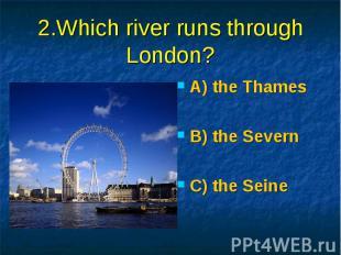 2.Which river runs through London? A) the Thames B) the Severn C) the Seine