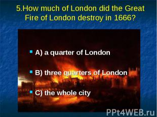 5.How much of London did the Great Fire of London destroy in 1666? A) a quarter