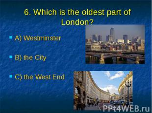 6. Which is the oldest part of London? A) Westminster B) the City C) the West En