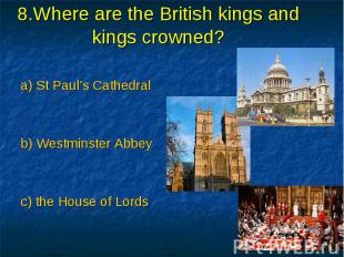 8.Where are the British kings and kings crowned? a) St Paul's Cathedral b) Westm