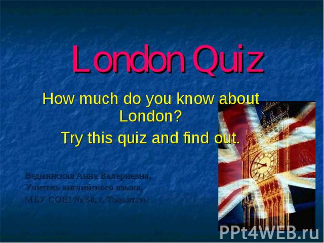 London Quiz How much do you know about London? Try this quiz and find out. Ведминская Анна Валериевна, Учитель английского языка, МБУ СОШ № 58, г. Тольятти.