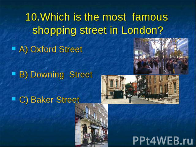 10.Which is the most famous shopping street in London? A) Oxford Street B) Downing Street C) Baker Street
