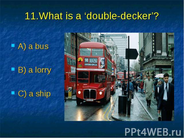 11.What is a 'double-decker'? A) a bus B) a lorry C) a ship