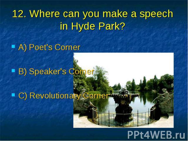12. Where can you make a speech in Hyde Park? A) Poet's Corner B) Speaker's Corner C) Revolutionary Corner