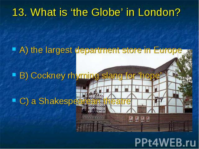 13. What is 'the Globe' in London? A) the largest department store in Europe B) Cockney rhyming slang for 'hope' C) a Shakespearean theatre