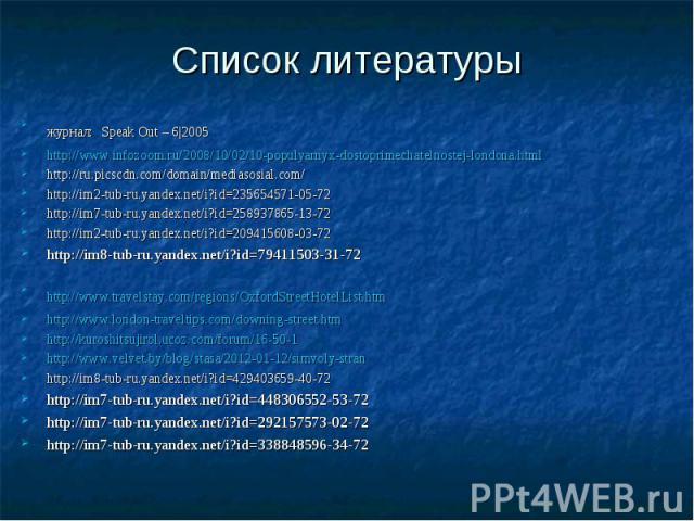 Список литературы журнал: Speak Out – 6|2005 http://www.infozoom.ru/2008/10/02/10-populyarnyx-dostoprimechatelnostej-londona.html http://ru.picscdn.com/domain/mediasosial.com/ http://im2-tub-ru.yandex.net/i?id=235654571-05-72 http://im7-tub-ru.yande…