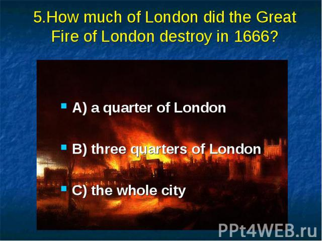5.How much of London did the Great Fire of London destroy in 1666? A) a quarter of London B) three quarters of London C) the whole city