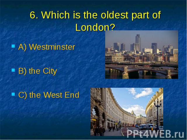 6. Which is the oldest part of London? A) Westminster B) the City C) the West End