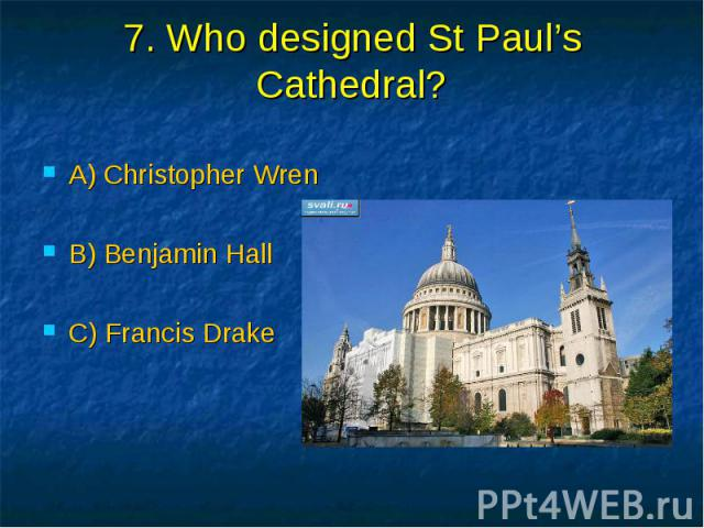7. Who designed St Paul's Cathedral? A) Christopher Wren B) Benjamin Hall C) Francis Drake