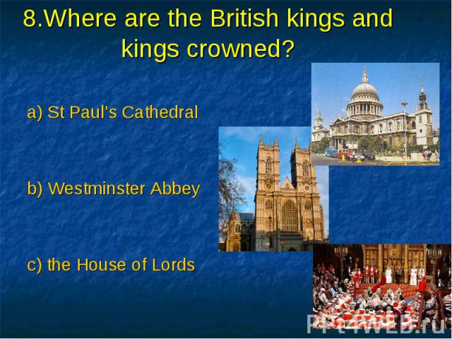 8.Where are the British kings and kings crowned? a) St Paul's Cathedral b) Westminster Abbey c) the House of Lords