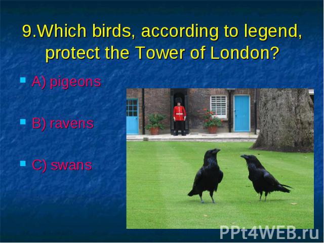9.Which birds, according to legend, protect the Tower of London? A) pigeons B) ravens C) swans