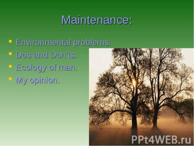 Maintenance: Environmental problems. Dos and Don'ts. Ecology of man. My opinion.
