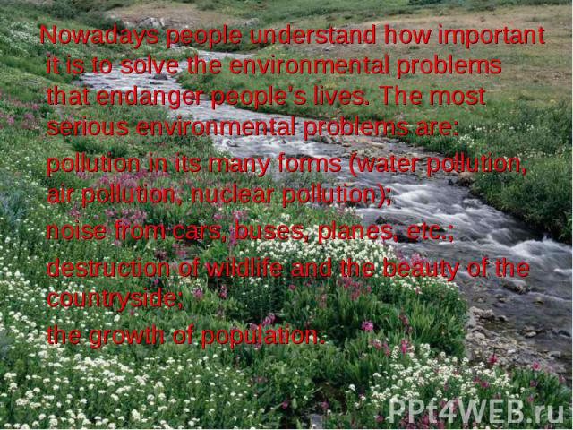 Nowadays people understand how important it is to solve the environmental problems that endanger people's lives. The most serious environmental problems are: Nowadays people understand how important it is to solve the environmental problems that end…