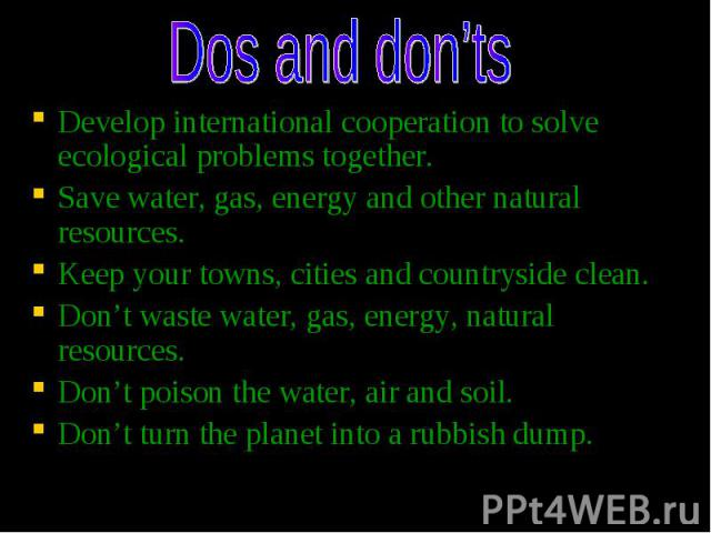 Develop international cooperation to solve ecological problems together. Develop international cooperation to solve ecological problems together. Save water, gas, energy and other natural resources. Keep your towns, cities and countryside clean. Don…