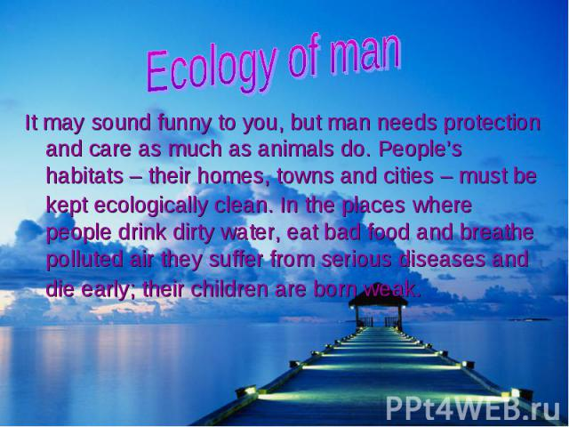 It may sound funny to you, but man needs protection and care as much as animals do. People's habitats – their homes, towns and cities – must be kept ecologically clean. In the places where people drink dirty water, eat bad food and breathe polluted …