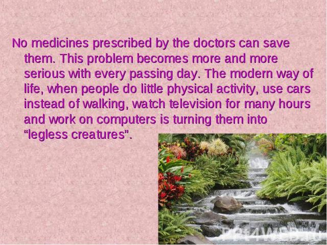 No medicines prescribed by the doctors can save them. This problem becomes more and more serious with every passing day. The modern way of life, when people do little physical activity, use cars instead of walking, watch television for many hours an…